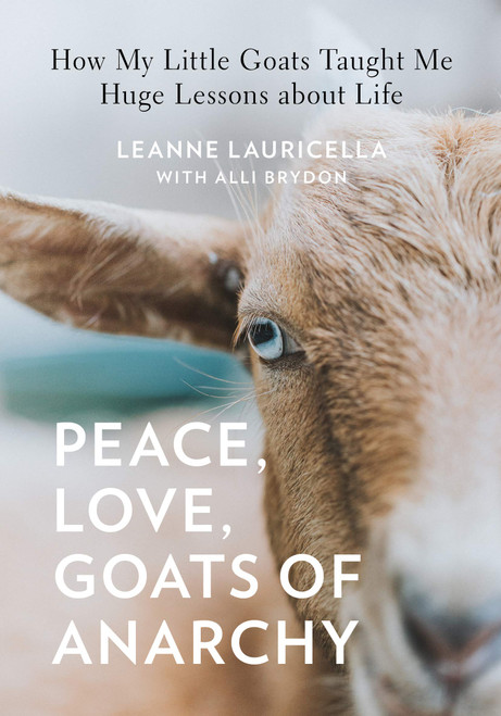Peace, Love, Goats of Anarchy: How My Little Goats Taught Me Huge Lessons about Life by Leanne Lauricella & Alli Brydon - Hardcover - 9781631065651