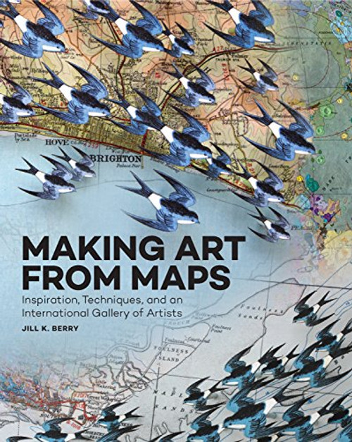 Making Art From Maps: Inspiration, Techniques, and an International Gallery of Artists by Jill K. Berry - Paperback (Flexibound) - 9781631591020
