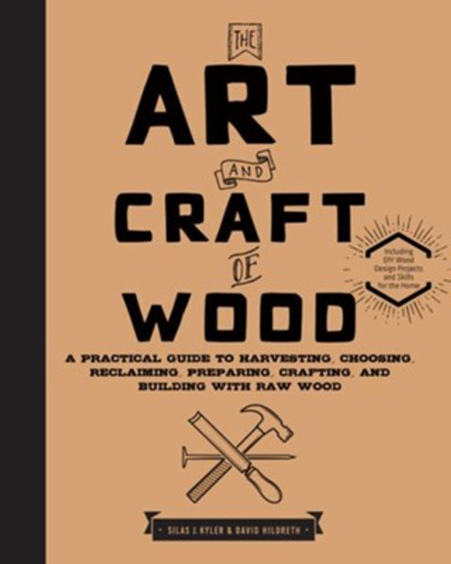 The Art and Craft of Wood: A Practical Guide to Harvesting, Choosing, Reclaiming, Preparing, Crafting, and Building with Raw Wood by Silas J. Kyler - Hardcover - 9781631592973