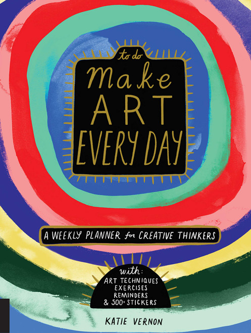 Make Art Every Day: A Weekly Planner for Creative Thinkers--With Art Techniques, Exercises, Reminders, and 500+ Stickers (To Do) by Katie Vernon - Paperback - 9781631593369