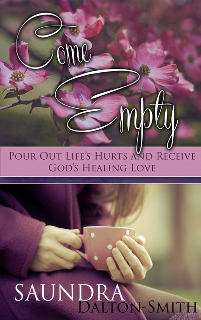 Come Empty: Pour Out Life's Hurts and Receive God's Healing Love