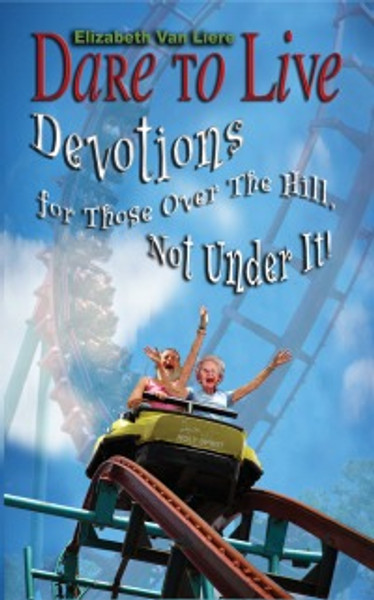 Dare to Live: Devotions for Those Over The Hill, Not Under It!