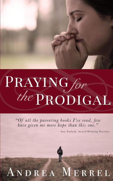 Praying for the Prodigal - Encouragement and Practical Advice While Waiting for the Prodigal to Return