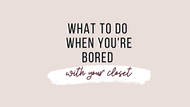 WHAT TO DO WHEN YOU'RE BORED WITH YOUR CLOSET