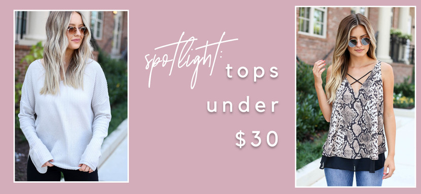 UNDER $30 SPOTLIGHT: TOPS YOU NEED!