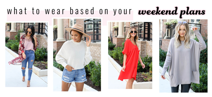 WHAT TO WEAR BASED ON YOUR WEEKEND PLANS