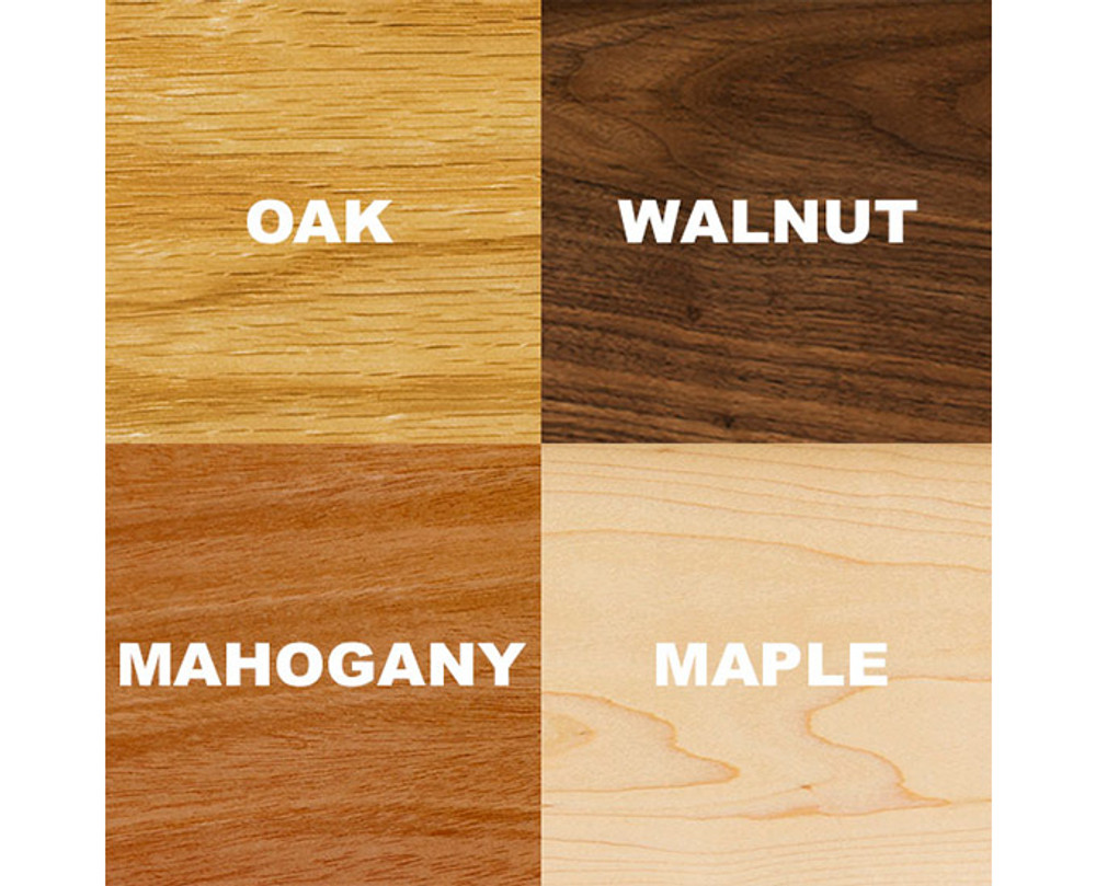 Wood Options: Oak, Walnut, Mahogany, Maple