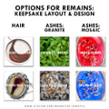 "Options for the remains. Ashes can be arranged in one of two ways: ""Granite"" (packed tightly) or ""Mosaic"" (scattered) Hair is arranged artfully by our jewelers - We recommend ""Clear"" for hair keepsakes"