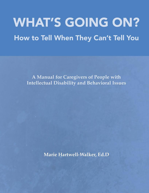 What's Going On?: How to Tell When They Can't Tell You, A Manual for Caregivers of People