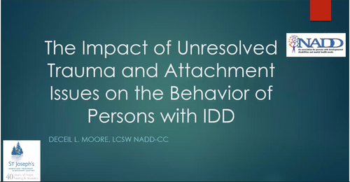 The Impact of Unresolved Trauma and Attachment Issues in the Behavior of Persons with IDD by Deceil Moore, LCSW, NADD-CC Start Time : Oct 9, 2019 01:48 PM