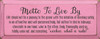 """7""""x18"""" Wood Sign - Motto To Live By... - Old Pink & Charcoal"""