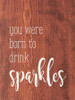 You were born to drink sparkles | Sawdust City Wood Signs
