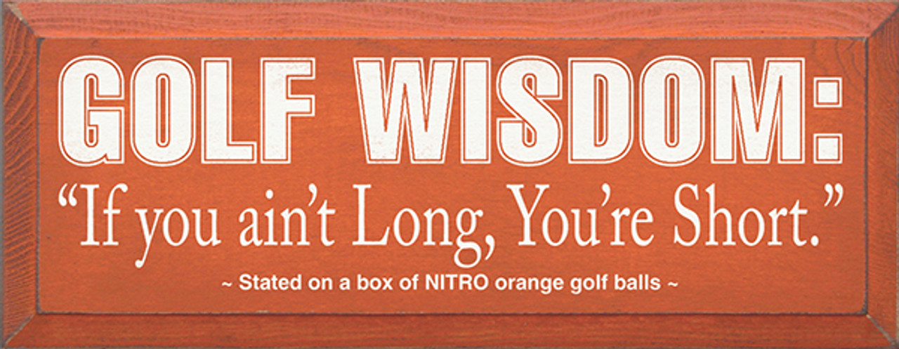 Golf Wisdom: If you ain't Long, You're Short  - Stated on a