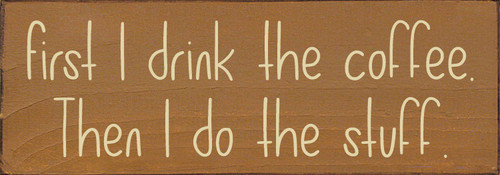 First I Drink The Coffee, Then I Do The Stuff | Wood Signs With ...