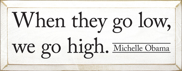 When they go low, we go high - Michelle Obama Sign in Old Cottage White with Black lettering