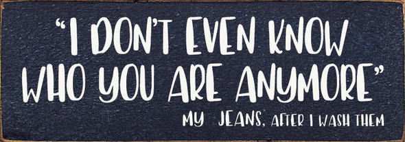 """3.5""""x10"""" Wood Sign - I Don't Even Know Who You Are Anymore - My Jeans After I Wash Them - Old Blue & Cottage White"""