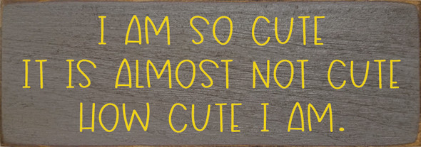 Small Wood Sign With Saying | I Am So Cute It Is Almost Not Cute How Cute I Am | Sawdust City Wood Sign in Old Anchor Gray & Sunflower