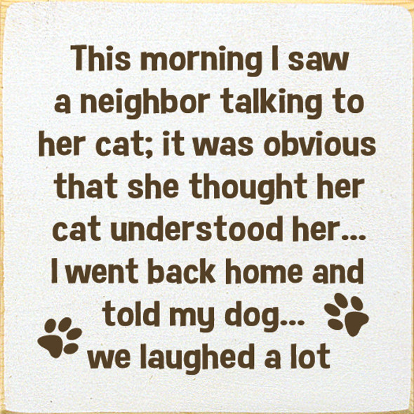 Funny Wood Pet Sign | This morning I saw a neighbor talking to her cat... | Sawdust City Wood Sign in Old Cottage White & Brown