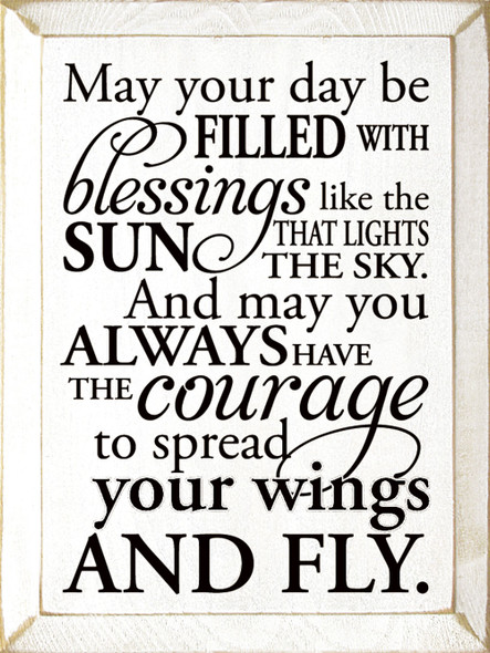 May your day be filled with blessings like the sun that lights the sky, and may you always have the courage to spread your wings and fly.   Sawdust City Wood Signs - Old Cottage White & Black