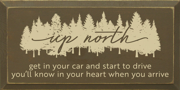 Up North - Get in your car and start to drive, you'll know in your heart when you arrive. | Sawdust City Wood Signs - Old Brown & Cream