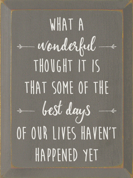 What a wonderful thought it is that some of the best days of our lives haven't happened yet. | Sawdust City Wood Signs - Old Anchor Gray & Cottage White