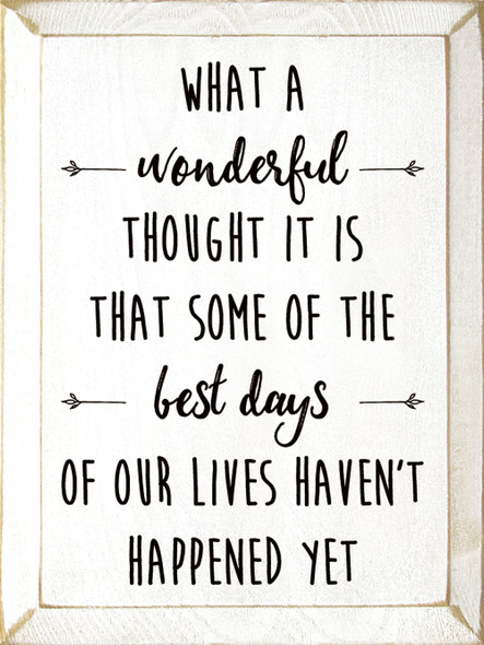 What a wonderful thought it is that some of the best days of our lives haven't happened yet. | Sawdust City Wood Signs - Old Cottage White & Black