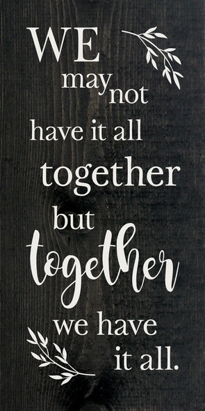We may not have it all together, but together we have it all. | Sawdust City Wood Signs - Ebony Stain & Cottage White