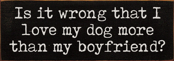 Is it wrong that I love my dog more than my boyfriend? | Sawdust City Wood Signs - Old Black & Cottage White