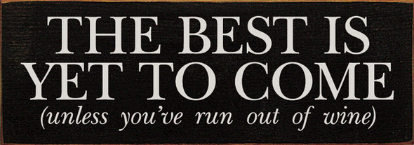 The best is yet to come, unless you've run out of wine