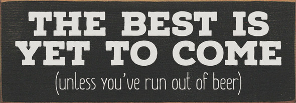 The best is yet to come, unless you've run out of beer | Sawdust City Wood Signs - Old Charcoal & Cottage White