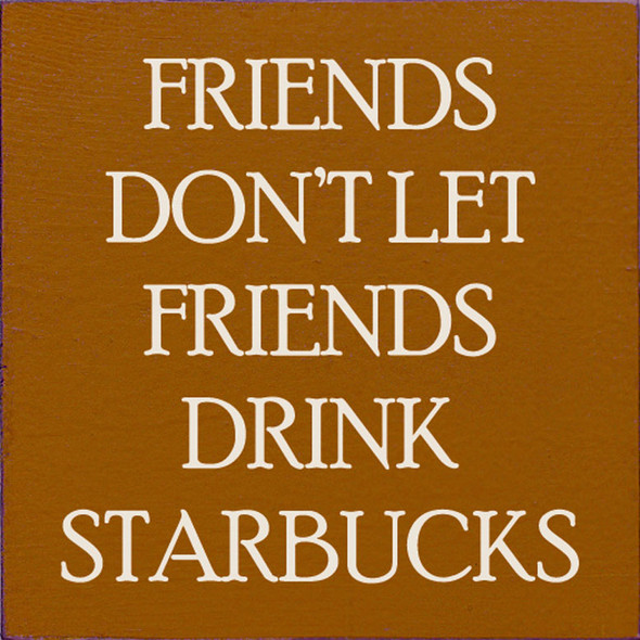 Friends don't let friends drink Starbucks. | Sawdust City Wood Signs - Old Caramel & Cottage White