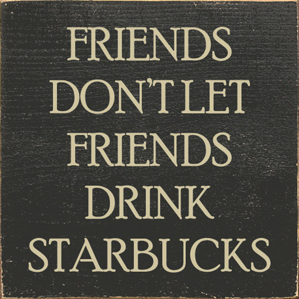Friends don't let friends drink Starbucks. | Sawdust City Wood Signs - Old Charcoal & Cream