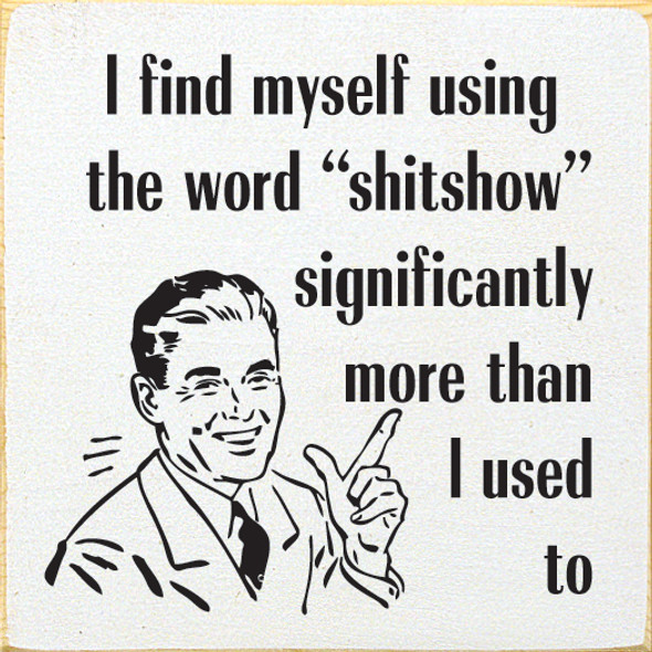 I Find Myself Using The Word Sh!tshow More Wood Sign