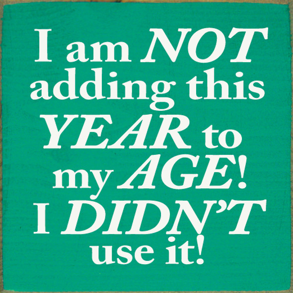 I am not adding this year to my age! I didn't use it! Wood Sign