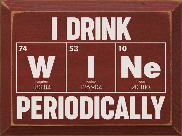 I drink WINe Periodically (periodic table look) | Funny Wholesale Signs | Sawdust City Wood Signs