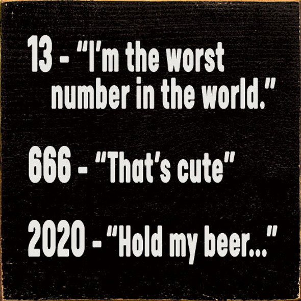 """13 - """"I'm the worst number in the world."""" 666 - """"That's cute."""" 2020 - """"Hold my beer..."""" 