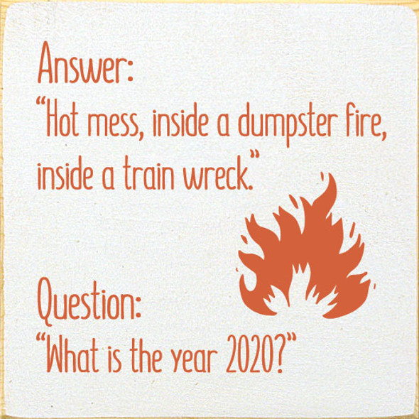 "Answer: ""Hot mess, inside a dumpster fire, inside a train wreck."" Question: ""What is the year 2020?"" 