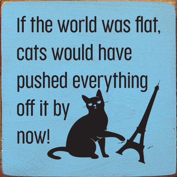 If the world was flat, cats would have pushed everything off by now! | Funny Wholesale Cat Signs | Sawdust City Wood Signs