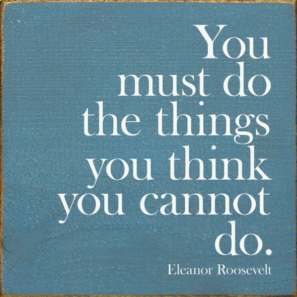 You must do the things you think you cannot do. - Eleanor Roosevelt | Inspirational Wholesale Signs | Sawdust City Wood Signs