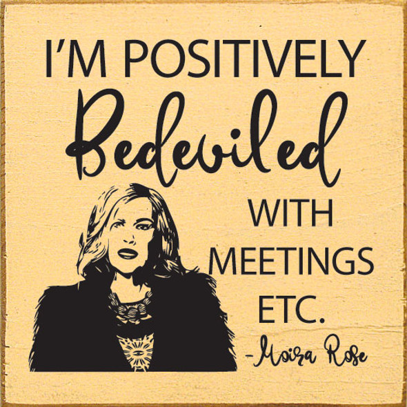 I'm positively bedeviled with meetings, etc. - Moira Rose   Funny Wholesale Signs   Sawdust City Wood Signs
