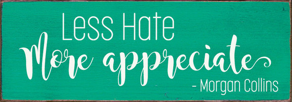 Less Hate - More Appreciate. -Morgan Collins | Wood Inspirational Sign | Sawdust City Wholesale
