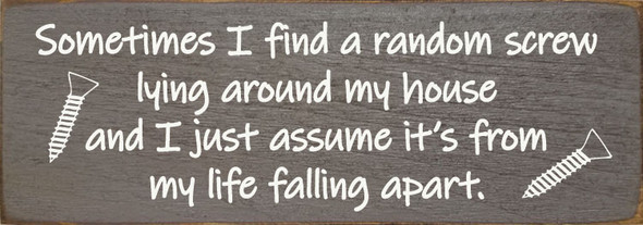 Sometimes I find a random screw lying around my house and I just assume it's from my life falling apart. | Funny Wood Sign | Sawdust City Wholesale