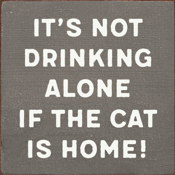 It's not drinking alone if the cat is home!   Wood Wholesale Signs   Sawdust City Wood Signs