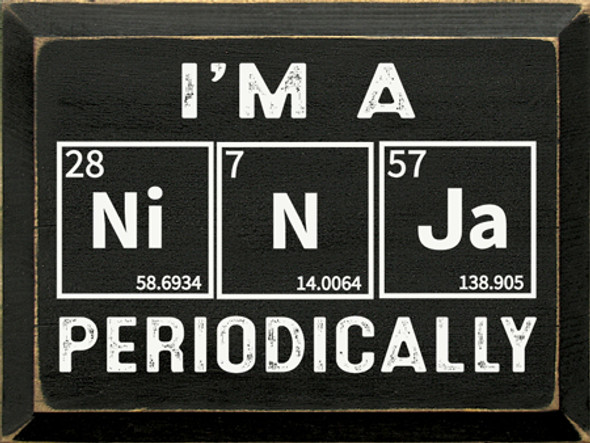 I'm a Ni-N-Ja Periodically | Wood Wholesale Signs | Sawdust City Wood Signs