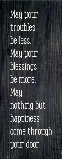 May your troubles be less, may your blessings be more, may nothing but happiness come through your door. | Sawdust City Wood Signs