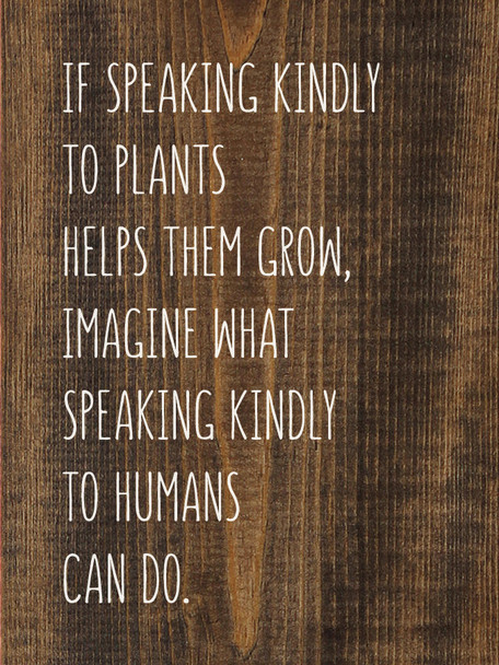 If speaking kindly to plants helps them grow, imagine what speaking kindly to humans can do. | Sawdust City Wood Signs