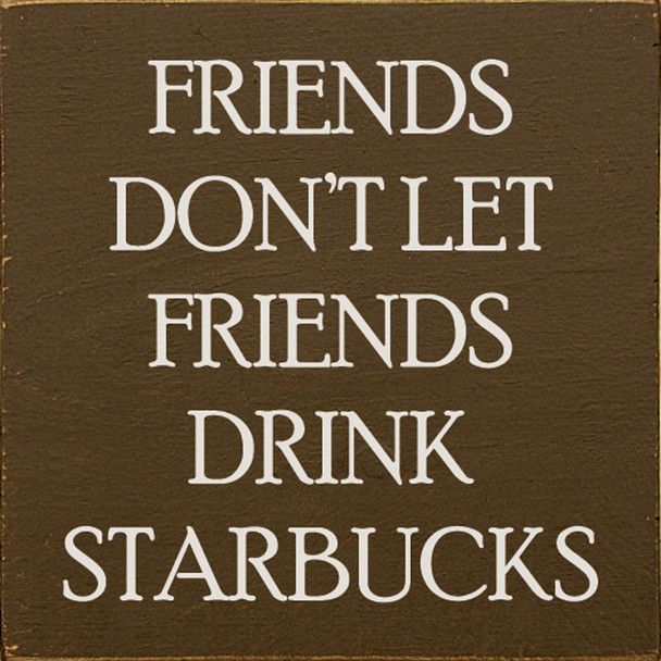 Friends don't let friends drink Starbucks. | Sawdust City Wood Signs - Old Brown & Cottage White
