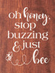 Oh honey, stop buzzing & just bee | Cute Wholesale Signs | Sawdust City Wood Signs