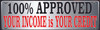 100% Approved Your Income is Your Credit