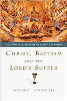 Christ, Baptism, and the Lord's Supper, by Leonard Vander Zee